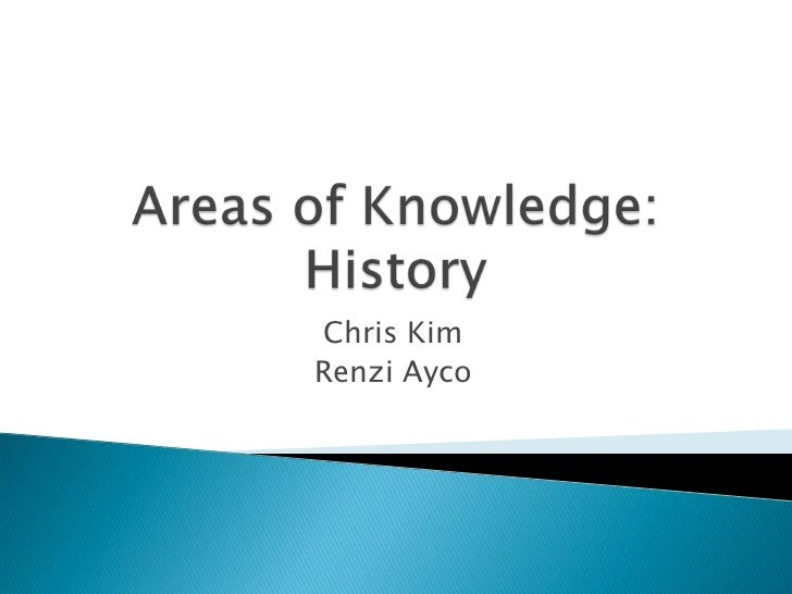 Areas of Knowledge: History<br />Chris Kim<br />RenziAyco<br />