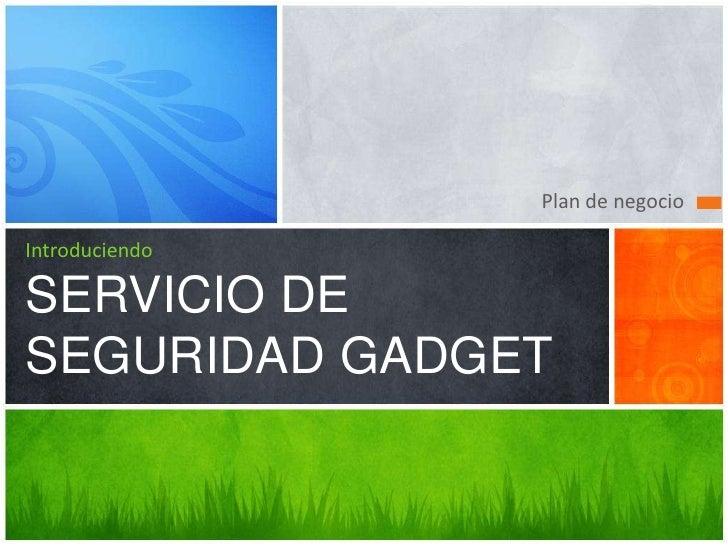Plan de negocio<br />IntroduciendoSERVICIO DE SEGURIDAD GADGET<br />
