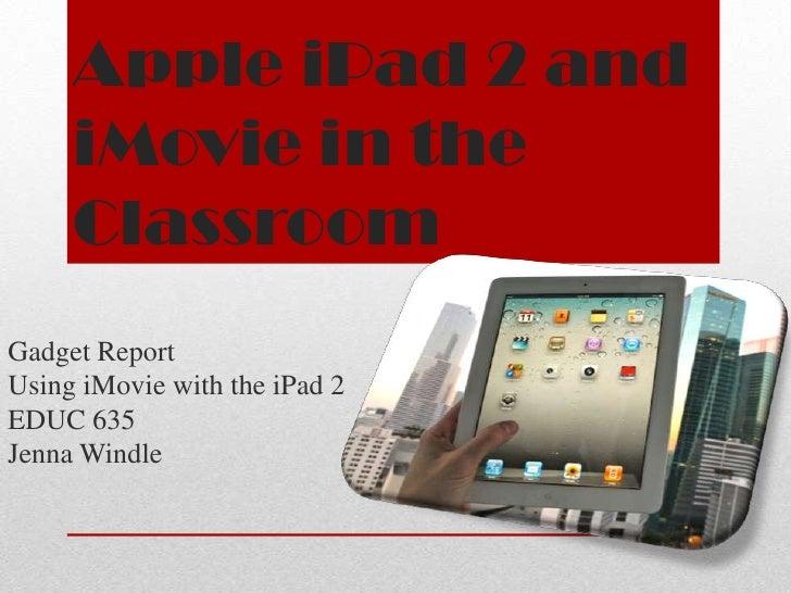 Apple iPad 2 and     iMovie in the     ClassroomGadget ReportUsing iMovie with the iPad 2EDUC 635Jenna Windle