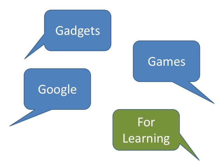 Gadgets, Games and Google for Learning
