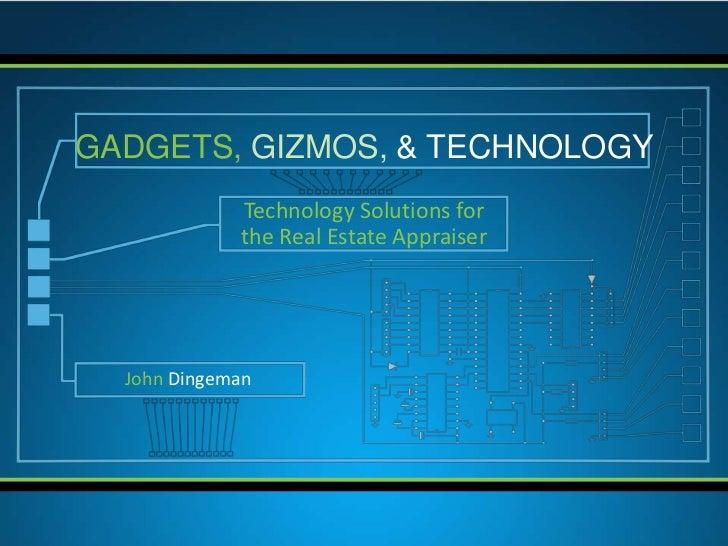 GADGETS, GIZMOS, & TECHNOLOGY             Technology Solutions for             the Real Estate Appraiser  John Dingeman