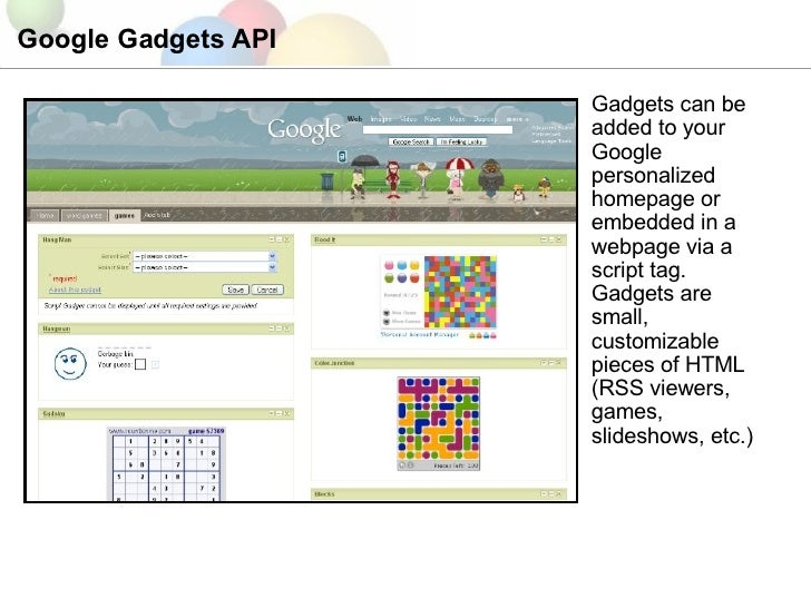 Google Gadgets API Gadgets can be added to your Google personalized homepage or embedded in a webpage via a script tag. Ga...