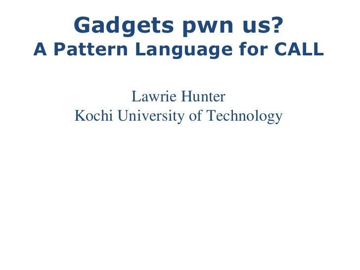Gadgets pwn us? A Pattern Language for CALL Lawrie Hunter Kochi University of Technology