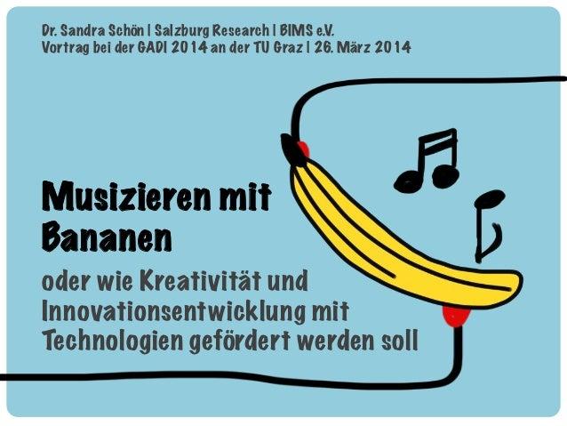 Musizieren mit Bananen oder wie Kreativität und Innovationsentwicklung mit Technologien gefördert werden soll! Dr. Sandra ...