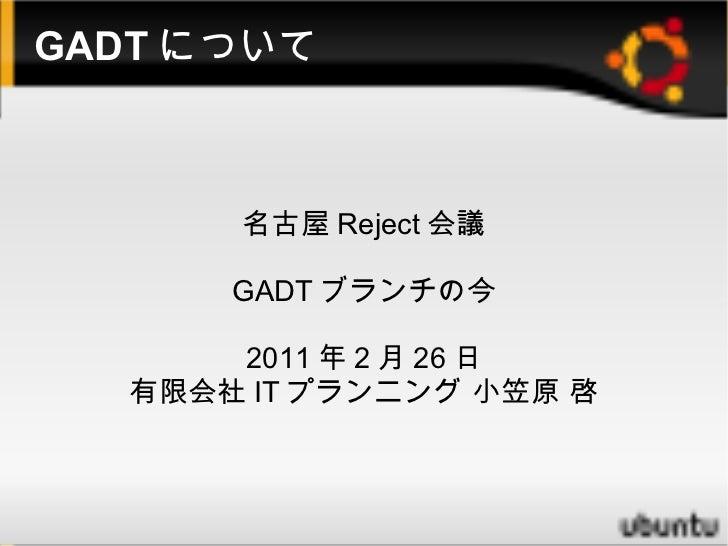 GADTについて 名古屋Reject会議 GADTブランチの今 2011年2月26日 有限会社ITプランニング 小笠原 啓