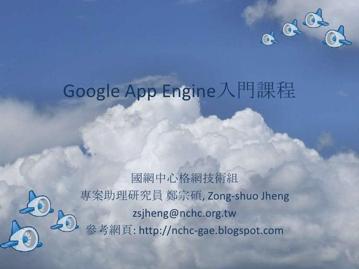 Google App Engine入門課程         國網中心格網技術組  專案助理研究員 鄭宗碩, Zong-shuo Jheng      zsjheng@nchc.org.tw  參考網頁: http://nchc-gae.blog...