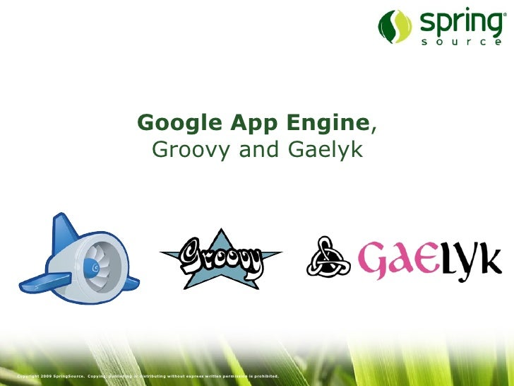 Google App Engine,                                                      Groovy and Gaelyk     Copyright 2009 SpringSource....