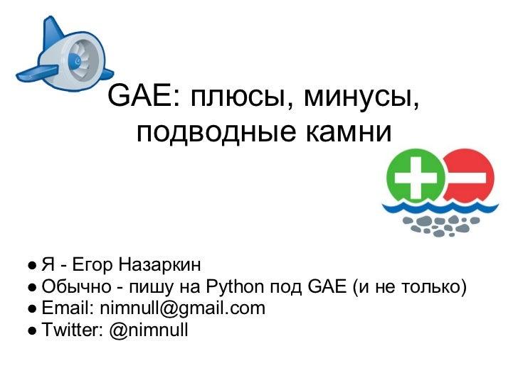 GAE: плюсы, минусы,         подводные камни● Я - Егор Назаркин● Обычно - пишу на Python под GAE (и не только)● Email: nimn...