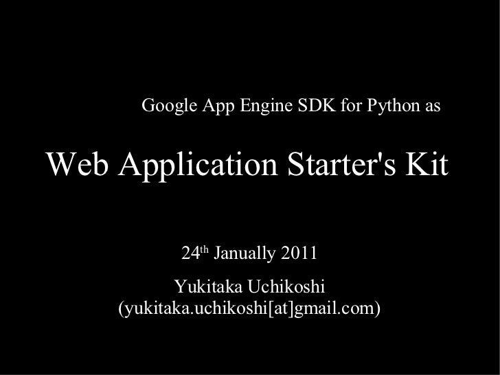 Web Application Starter's Kit 24 th  Janually 2011 Yukitaka Uchikoshi (yukitaka.uchikoshi[at]gmail.com) Google App Engine ...