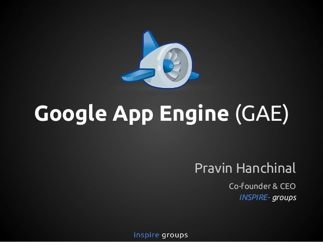Google App Engine (GAE) Pravin Hanchinal Co-founder & CEO INSPIRE- groups