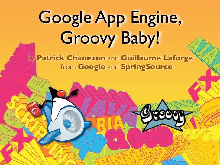 Google App Engine,     Groovy Baby! by Patrick Chanezon and Guillaume Laforge          from Google and SpringSource