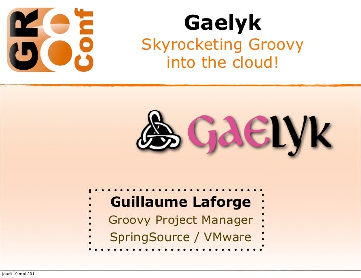 Gaelyk                         Skyrocketing Groovy                            into the cloud!                    Guillaume...