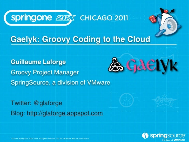 Gaelyk: Groovy Coding to the CloudGuillaume LaforgeGroovy Project ManagerSpringSource, a division of VMwareTwitter: @glafo...