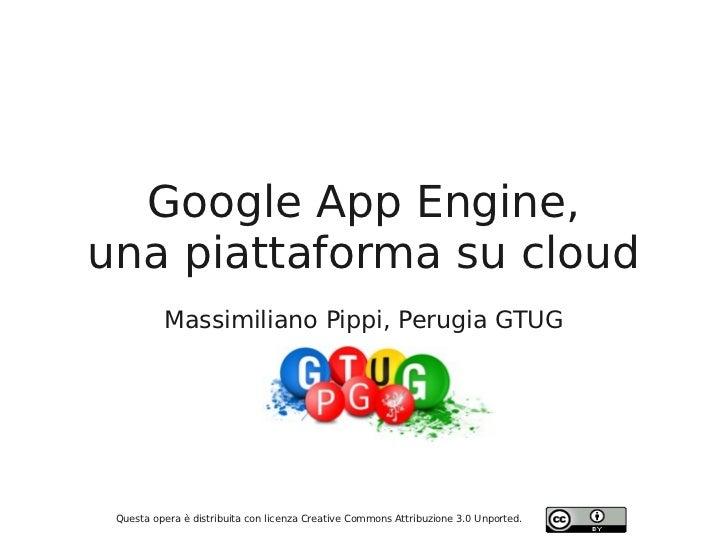 Google App Engine,una piattaforma su cloud          Massimiliano Pippi, Perugia GTUG Questa opera è distribuita con licenz...