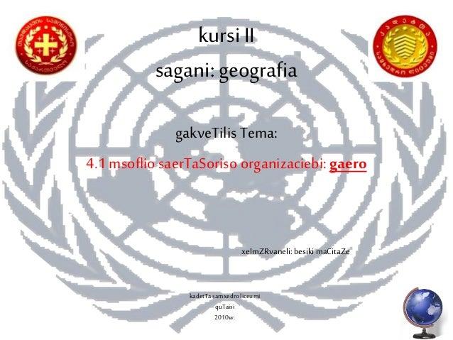 kursiII sagani:geografia gakveTilis Tema: 4.1 msofliosaerTaSoriso organizaciebi: gaero xelmZRvaneli: besiki maCitaZe kadet...