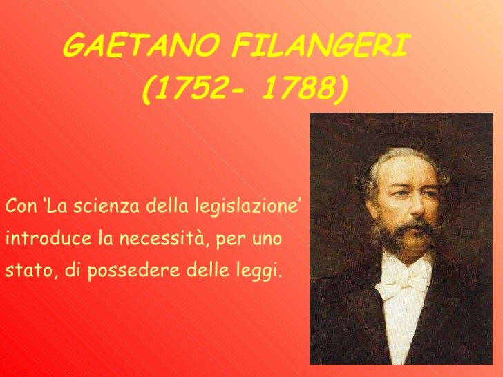 GAETANO FILANGERI  (1752- 1788)   Con 'La scienza della legislazione'  introduce la necessità, per uno  stato, di posseder...