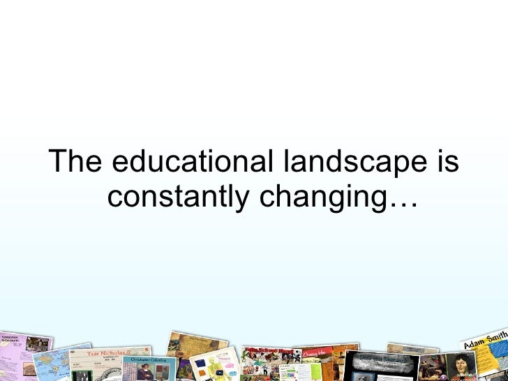 <ul><li>The educational landscape is constantly changing… </li></ul>