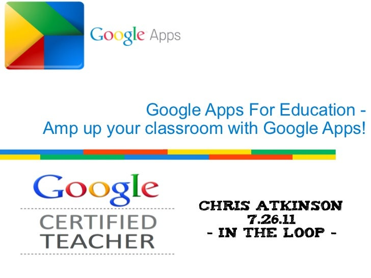 Google Apps For Education -Amp up your classroom with Google Apps!                  Chris Atkinson                        ...