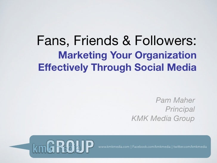 Fans, Friends & Followers:     Marketing Your Organization Effectively Through Social Media                               ...