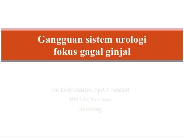 Dr. Eddy Susatyo, SpPD FinaSIM RSU dr. Sutrasno Rembang Gangguan sistem urologi fokus gagal ginjal