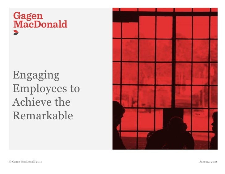 Engaging  Employees to  Achieve the  Remarkable© Gagen MacDonald 2011   June 22, 2012