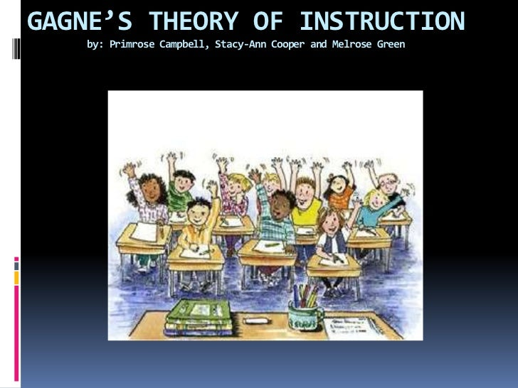 GAGNE'S THEORY OF INSTRUCTIONby: Primrose Campbell, Stacy-Ann Cooper and Melrose Green<br />
