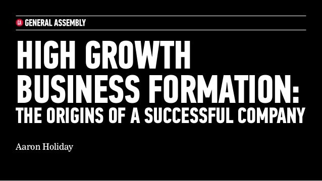 HIGH GROWTH BUSINESS FORMATION:  THE ORIGINS OF A SUCCESSFUL COMPANY Aaron Holiday