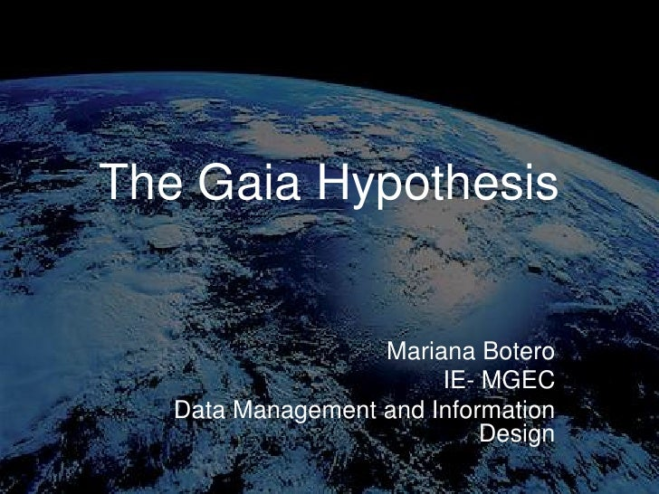 The Gaia Hypothesis<br />Mariana Botero<br />IE- MGEC<br />Data Management and Information Design<br />