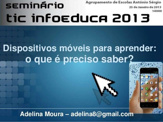 Dispositivos móveis para aprender:    o que é preciso saber?   Adelina Moura – adelina8@gmail.com