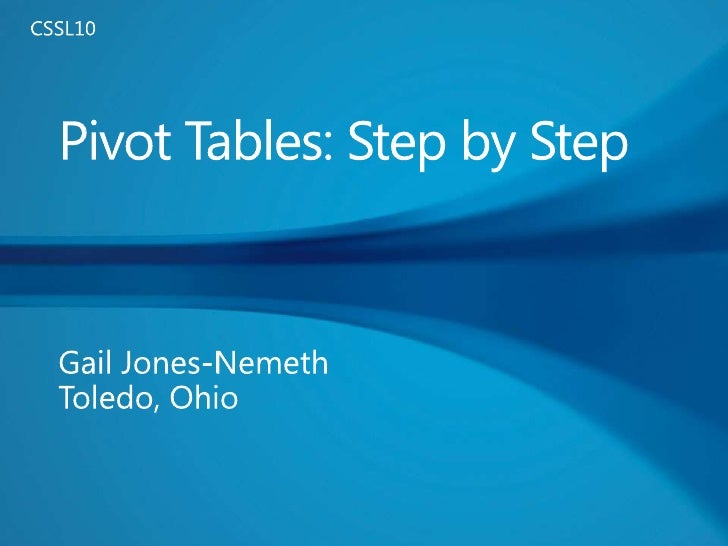 Pivot Tables: Step by Step<br />Gail Jones-Nemeth<br />Toledo, Ohio<br />CSSL10<br />