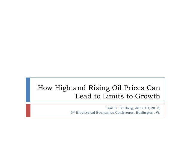 How High and Rising Oil Prices CanLead to Limits to GrowthGail E. Tverberg, June 10, 2013,5th Biophysical Economics Confer...
