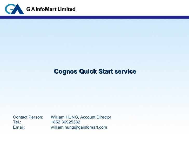 Cognos Quick Start service Contact Person:  William HUNG, Account Director Tel.:  +852 36925382 Email:  [email_address]