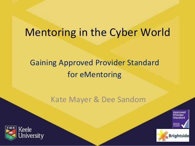 Mentoring in the Cyber World Gaining Approved Provider Standard for eMentoring Kate Mayer & Dee Sandom