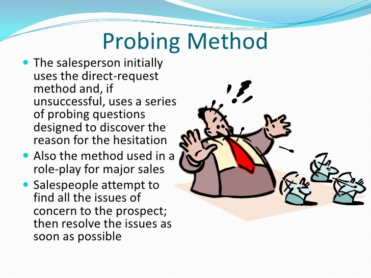 probing the prospects needs Probing, simply stated, is the process of asking questions in order to obtain informationthe act of identifying the prospect's needs so you can present reasonable solutions probing is one of the most important selling skills any telesales/service person can develop.