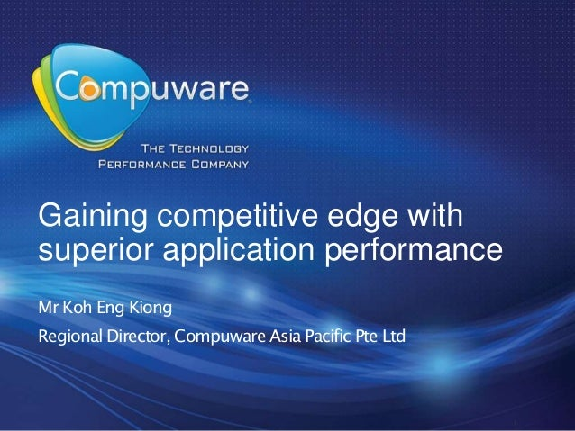 Gaining competitive edge withsuperior application performanceMr Koh Eng KiongRegional Director, Compuware Asia Pacific Pte...