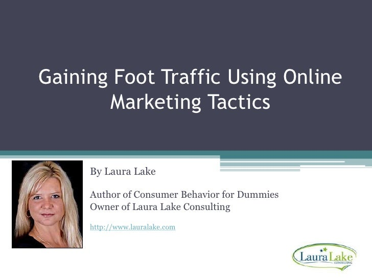 Gaining Foot Traffic Using Online Marketing Tactics<br />By Laura Lake<br />Author of Consumer Behavior for Dummies<br />O...