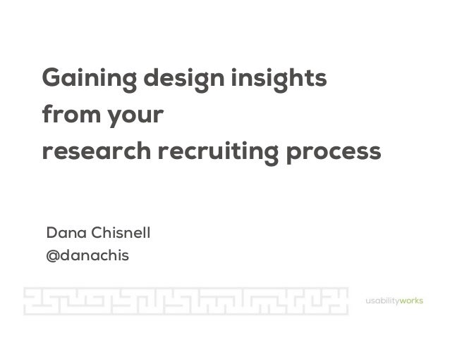 Gaining design insights from your research recruiting process Dana Chisnell @danachis