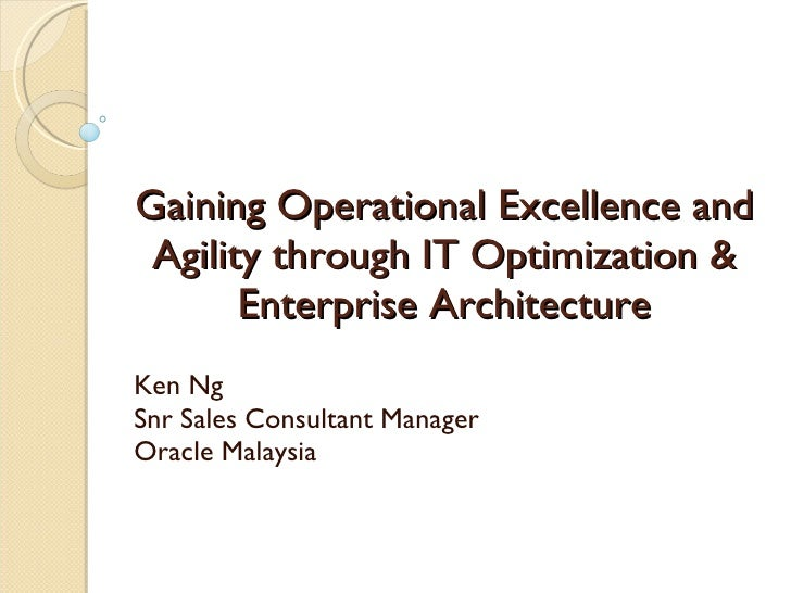 Gaining Operational Excellence and Agility through IT Optimization & Enterprise Architecture Ken Ng Snr Sales Consultant M...
