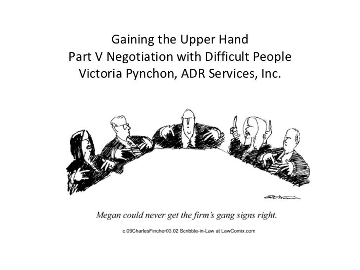 Gaining the Upper Hand Part V Negotiation with Difficult People Victoria Pynchon, ADR Services, Inc.