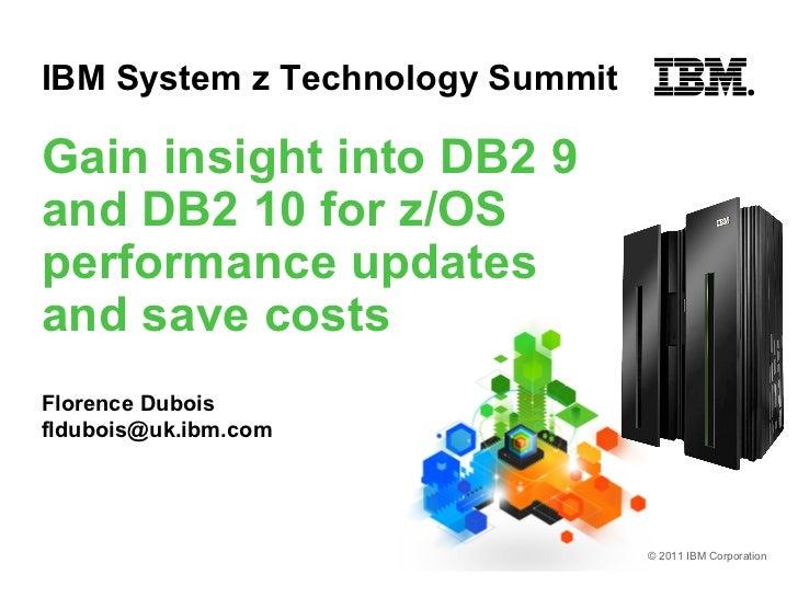 IBM System z Technology SummitGain insight into DB2 9and DB2 10 for z/OSperformance updatesand save costsFlorence Duboisfl...