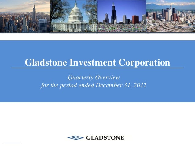 Gladstone Investment Corporation              Quarterly Overview   for the period ended December 31, 2012