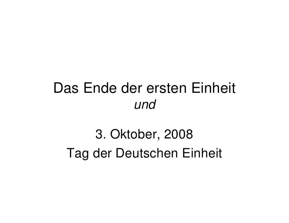 Das Ende der ersten Einheit             und        3. Oktober, 2008   Tag der Deutschen Einheit