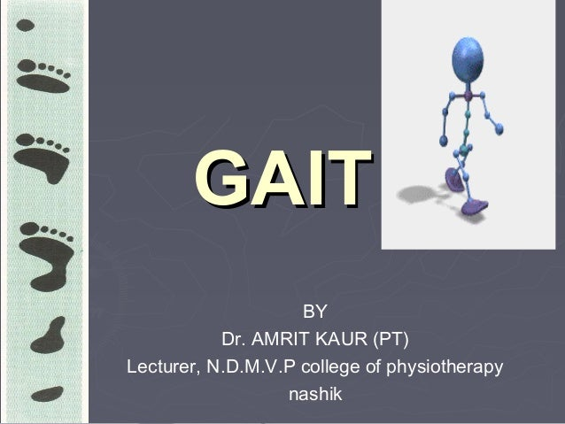 GAITGAIT BY Dr. AMRIT KAUR (PT) Lecturer, N.D.M.V.P college of physiotherapy nashik