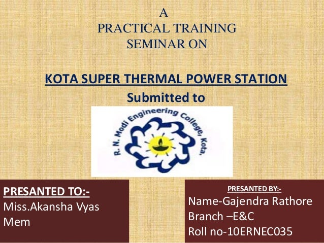A PRACTICAL TRAINING SEMINAR ON KOTA SUPER THERMAL POWER STATION Submitted to PRESANTED TO:- Miss.Akansha Vyas Mem PRESANT...