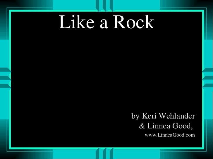 Like a Rock <ul><li>by Keri Wehlander & Linnea Good,  </li></ul><ul><li>www.LinneaGood.com </li></ul>
