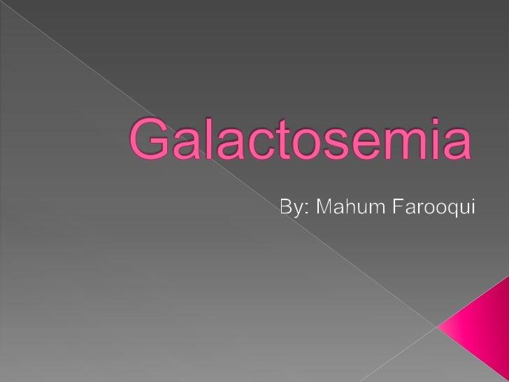 Galactosemia<br />By: Mahum Farooqui<br />