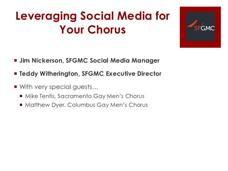 Leveraging Social Media for       Your Chorus Jim Nickerson, SFGMC Social Media Manager Teddy Witherington, SFGMC Execut...