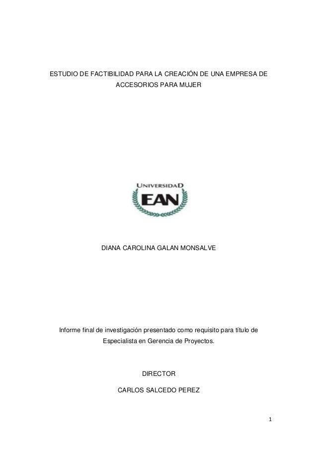 1 ESTUDIO DE FACTIBILIDAD PARA LA CREACIÓN DE UNA EMPRESA DE ACCESORIOS PARA MUJER DIANA CAROLINA GALAN MONSALVE Informe f...