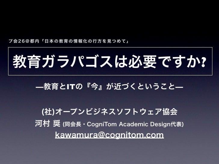 プ会26@都内「日本の教育の情報化の行方を見つめて」教育ガラパゴスは必要ですか?     —教育とITの『今』が近づくということ—      (社)オープンビジネスソフトウェア協会     河村 奨 (同会長・CogniTom Academic...