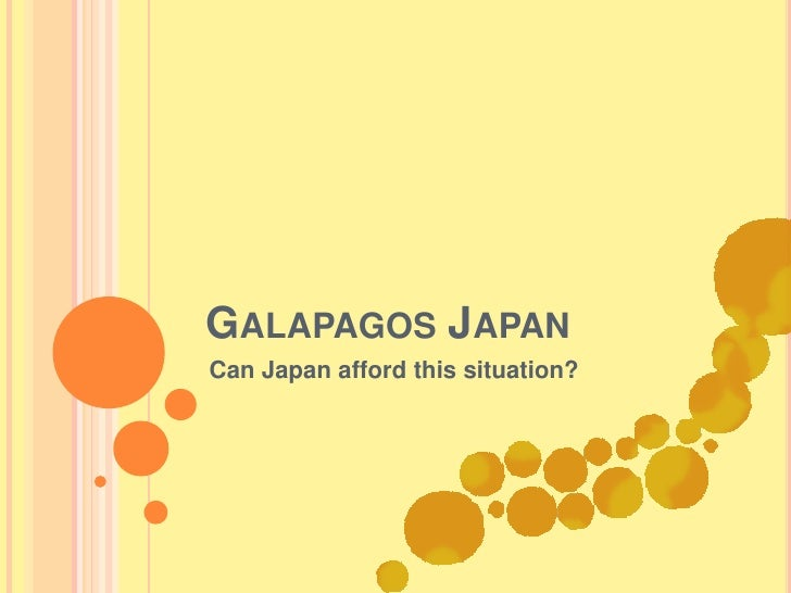 Galapagos Japan<br />Can Japan afford this situation?<br />
